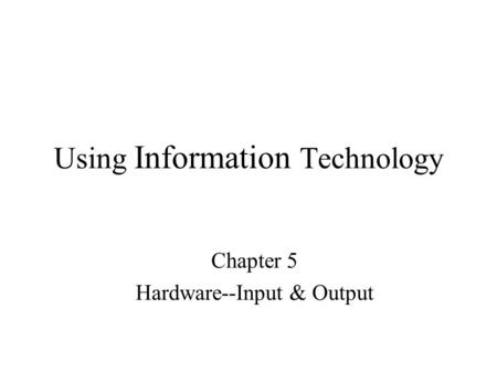 Using Information Technology Chapter 5 Hardware--Input & Output.