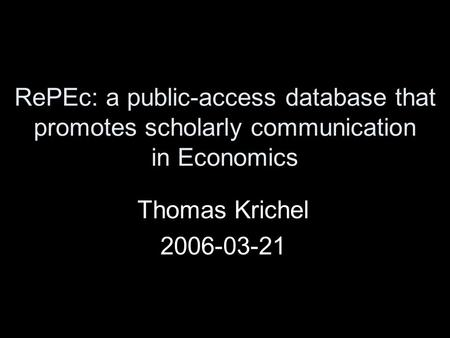RePEc: a public-access database that promotes scholarly communication in Economics Thomas Krichel 2006-03-21.