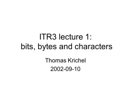 ITR3 lecture 1: bits, bytes and characters Thomas Krichel 2002-09-10.