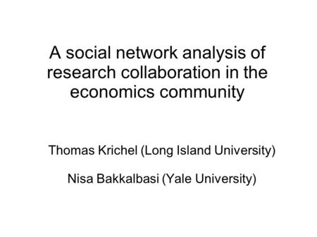 A social network analysis of research collaboration in the economics community Thomas Krichel (Long Island University) Nisa Bakkalbasi (Yale University)