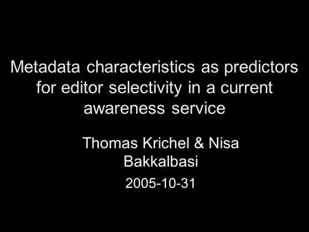 Metadata characteristics as predictors for editor selectivity in a current awareness service Thomas Krichel & Nisa Bakkalbasi 2005-10-31.