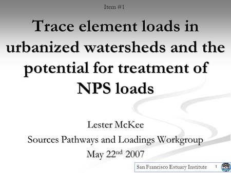 1 Trace element loads in urbanized watersheds and the potential for treatment of NPS loads Lester McKee Sources Pathways and Loadings Workgroup May 22.