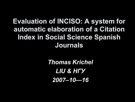 Evaluation of INCISO: A system for automatic elaboration of a Citation Index in Social Science Spanish Journals Thomas Krichel LIU & HГУ 2007–1016.