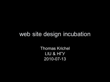 Web site design incubation Thomas Krichel LIU & НГУ 2010-07-13.