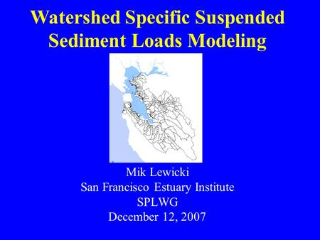 Mik Lewicki San Francisco Estuary Institute SPLWG December 12, 2007 Watershed Specific Suspended Sediment Loads Modeling.