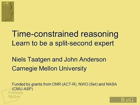 Time-constrained reasoning Learn to be a split-second expert Niels Taatgen and John Anderson Carnegie Mellon University Funded by grants from ONR (ACT-R),