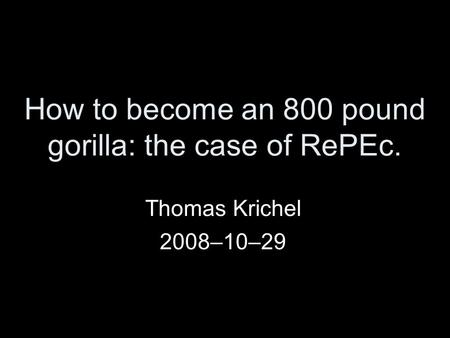 How to become an 800 pound gorilla: the case of RePEc. Thomas Krichel 2008–10–29.