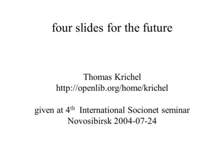 Four slides for the future Thomas Krichel  given at 4 th International Socionet seminar Novosibirsk 2004-07-24.