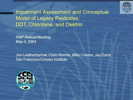 Impairment Assessment and Conceptual Model of Legacy Pesticides: DDT, Chlordane, and Dieldrin RMP Annual Meeting May 4, 2004 Jon Leatherbarrow, Chris Werme,