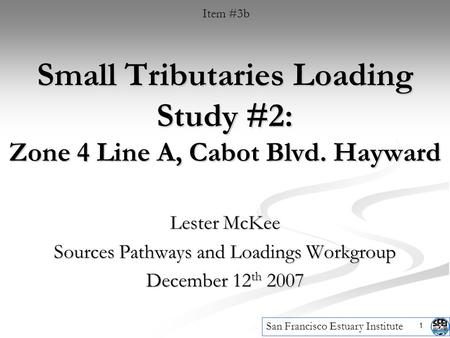 1 Small Tributaries Loading Study #2: Zone 4 Line A, Cabot Blvd. Hayward Lester McKee Sources Pathways and Loadings Workgroup December 12 th 2007 Item.