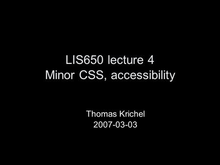 LIS650 lecture 4 Minor CSS, accessibility Thomas Krichel 2007-03-03.