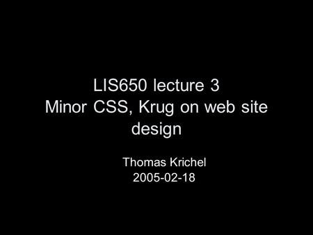 LIS650 lecture 3 Minor CSS, Krug on web site design Thomas Krichel 2005-02-18.
