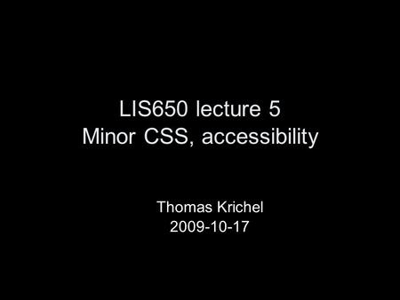 LIS650 lecture 5 Minor CSS, accessibility Thomas Krichel 2009-10-17.