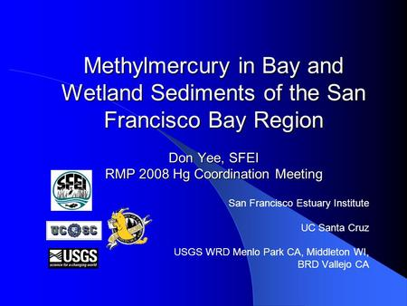 Methylmercury in Bay and Wetland Sediments of the San Francisco Bay Region Don Yee, SFEI RMP 2008 Hg Coordination Meeting San Francisco Estuary Institute.