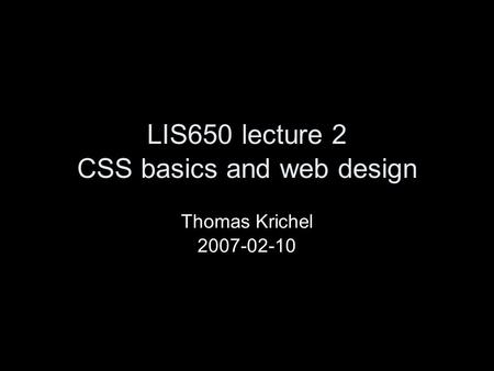 LIS650 lecture 2 CSS basics and web design Thomas Krichel 2007-02-10.