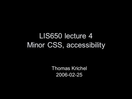 LIS650 lecture 4 Minor CSS, accessibility Thomas Krichel 2006-02-25.