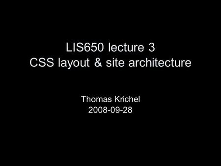 LIS650 lecture 3 CSS layout & site architecture Thomas Krichel 2008-09-28.