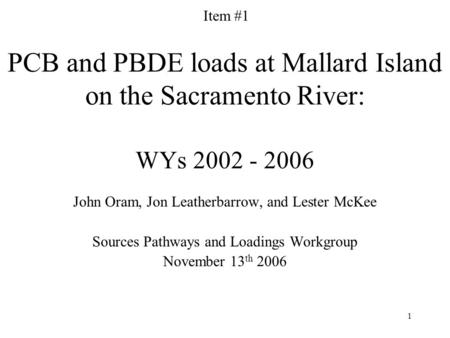 1 PCB and PBDE loads at Mallard Island on the Sacramento River: WYs 2002 - 2006 John Oram, Jon Leatherbarrow, and Lester McKee Sources Pathways and Loadings.