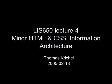 LIS650 lecture 4 Minor HTML & CSS, Information Architecture Thomas Krichel 2005-02-18.