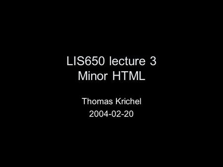 LIS650 lecture 3 Minor HTML Thomas Krichel 2004-02-20.