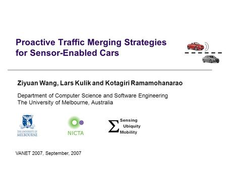 Proactive Traffic Merging Strategies for Sensor-Enabled Cars VANET 2007, September, 2007 Ziyuan Wang, Lars Kulik and Kotagiri Ramamohanarao Department.