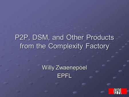 P2P, DSM, and Other Products from the Complexity Factory Willy Zwaenepoel EPFL.