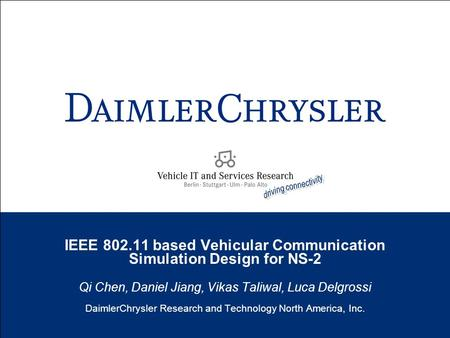 IEEE 802.11 based Vehicular Communication Simulation Design for NS-2 Qi Chen, Daniel Jiang, Vikas Taliwal, Luca Delgrossi DaimlerChrysler Research and.