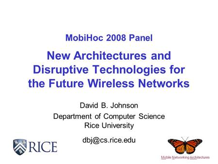 MobiHoc 2008 Panel New Architectures and Disruptive Technologies for the Future Wireless Networks David B. Johnson Department of Computer Science Rice.
