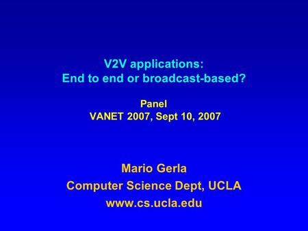 V2V applications: End to end or broadcast-based? Panel VANET 2007, Sept 10, 2007 Mario Gerla Computer Science Dept, UCLA www.cs.ucla.edu.