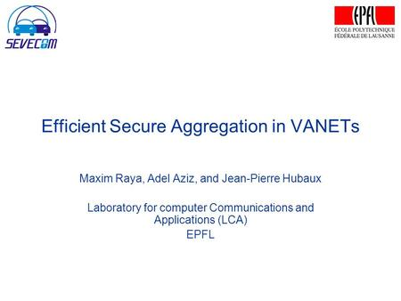 Efficient Secure Aggregation in VANETs Maxim Raya, Adel Aziz, and Jean-Pierre Hubaux Laboratory for computer Communications and Applications (LCA) EPFL.