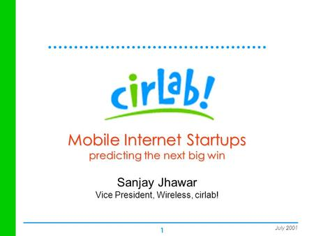 1 Mobile Internet Startups predicting the next big win Sanjay Jhawar Vice President, Wireless, cirlab! July 2001.