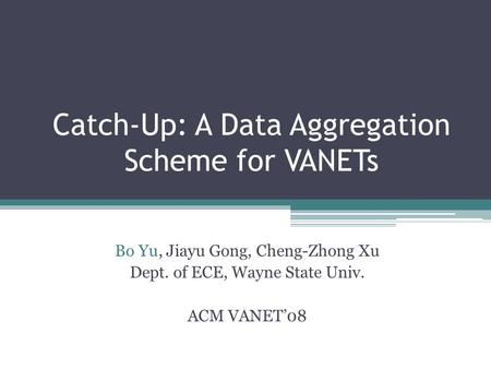 Catch-Up: A Data Aggregation Scheme for VANETs Bo Yu, Jiayu Gong, Cheng-Zhong Xu Dept. of ECE, Wayne State Univ. ACM VANET08.