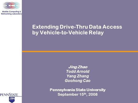 Extending Drive-Thru Data Access by Vehicle-to-Vehicle Relay Jing Zhao Todd Arnold Yang Zhang Guohong Cao Pennsylvania State University September 15 th,
