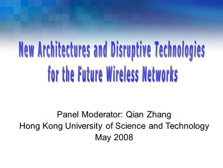 Panel Moderator: Qian Zhang Hong Kong University of Science and Technology May 2008.