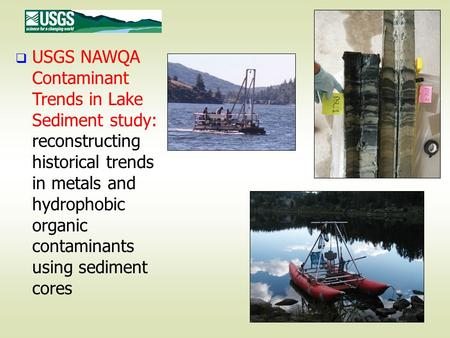 USGS NAWQA Contaminant Trends in Lake Sediment study: reconstructing historical trends in metals and hydrophobic organic contaminants using sediment cores.