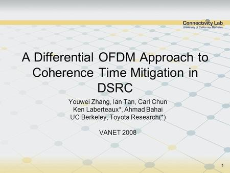 1 A Differential OFDM Approach to Coherence Time Mitigation in DSRC Youwei Zhang, Ian Tan, Carl Chun Ken Laberteaux*, Ahmad Bahai UC Berkeley, Toyota Research(*)