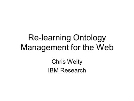 Re-learning Ontology Management for the Web Chris Welty IBM Research.