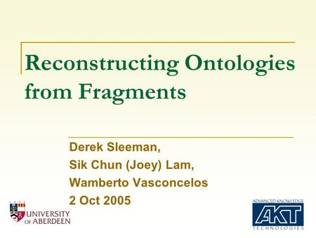 Reconstructing Ontologies from Fragments Derek Sleeman, Sik Chun (Joey) Lam, Wamberto Vasconcelos 2 Oct 2005.