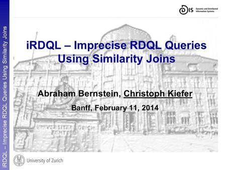 IRDQL – Imprecise RDQL Queries Using Similarity Joins Abraham Bernstein, Christoph Kiefer Banff, February 11, 2014.