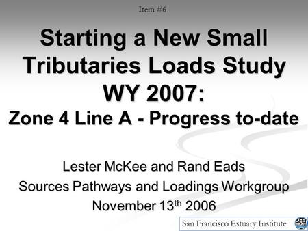 Starting a New Small Tributaries Loads Study WY 2007: Zone 4 Line A - Progress to-date Lester McKee and Rand Eads Sources Pathways and Loadings Workgroup.