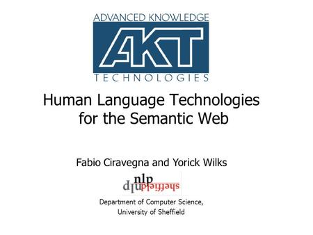 Human Language Technologies for the Semantic Web Department of Computer Science, University of Sheffield Fabio Ciravegna and Yorick Wilks.
