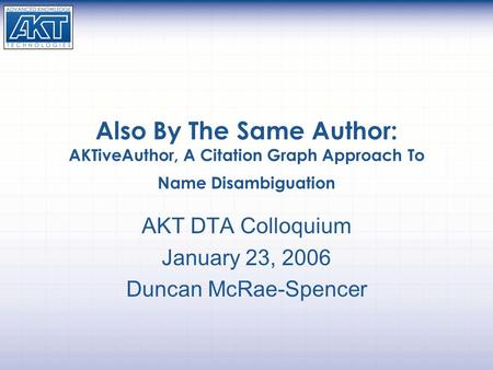 Also By The Same Author: AKTiveAuthor, A Citation Graph Approach To Name Disambiguation AKT DTA Colloquium January 23, 2006 Duncan McRae-Spencer.