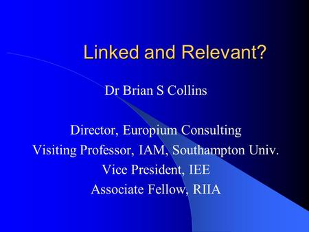 Linked and Relevant? Dr Brian S Collins Director, Europium Consulting Visiting Professor, IAM, Southampton Univ. Vice President, IEE Associate Fellow,