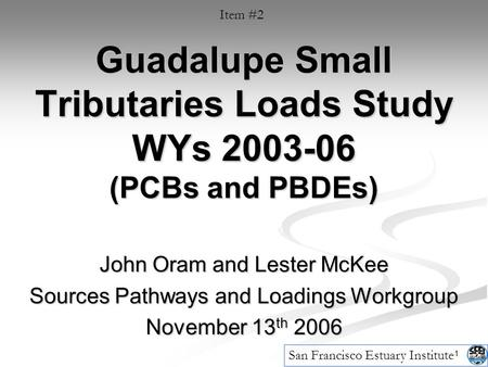 1 Guadalupe Small Tributaries Loads Study WYs 2003-06 (PCBs and PBDEs) John Oram and Lester McKee Sources Pathways and Loadings Workgroup November 13 th.