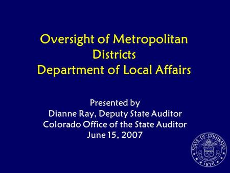 Oversight of Metropolitan Districts Department of Local Affairs Presented by Dianne Ray, Deputy State Auditor Colorado Office of the State Auditor June.