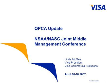 Visa Confidential1 QPCA Update NSAA/NASC Joint Middle Management Conference Linda McGee Vice President Visa Commercial Solutions April 16-18 2007.
