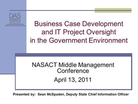 Business Case Development and IT Project Oversight in the Government Environment NASACT Middle Management Conference April 13, 2011 Presented by: Sean.
