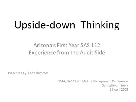 Upside-down Thinking Arizonas First Year SAS 112 Experience from the Audit Side Presented by: Keith Dommer NSAA/NASC Joint Middle Management Conference.