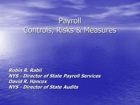 Payroll Controls, Risks & Measures Robin R. Rabii NYS - Director of State Payroll Services David R. Hancox NYS - Director of State Audits.