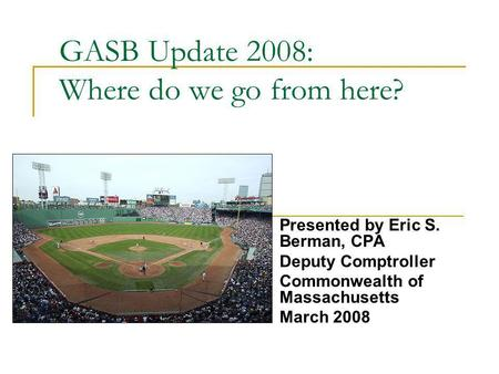 GASB Update 2008: Where do we go from here? Presented by Eric S. Berman, CPA Deputy Comptroller Commonwealth of Massachusetts March 2008.